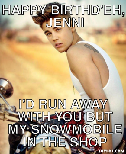 justin-meme-generator-happy-birthd-eh-jenni-i-d-run-away-with-you-but-my-snowmobile-in-the-shop-566e4f